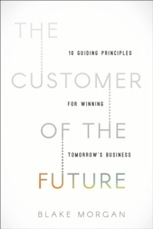 The Customer of the Future : 10 Guiding Principles for Winning Tomorrow's Business