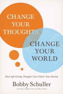 Change Your Thoughts, Change Your World : How Life-Giving Thoughts Can Unlock Your Destiny, Paperback / softback Book