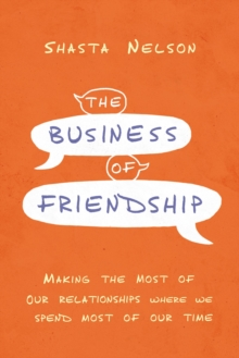The Business of Friendship : Making the Most of Our Relationships Where We Spend Most of Our Time, Hardback Book