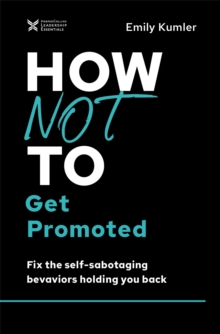 How Not to Get Promoted : Fix the Self-Sabotaging Behaviors Holding You Back