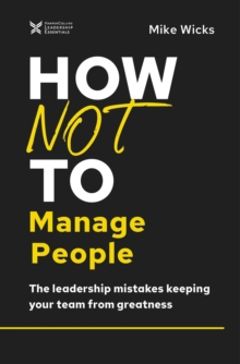 How Not to Manage People : The Leadership Mistakes Keeping Your Team from Greatness