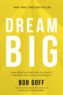 Dream Big : Know What You Want, Why You Want It, and What You're Going to Do About It