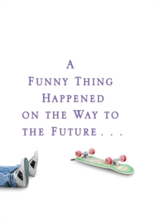 A Funny Thing Happened on the Way to the Future : Twists and Turns and Lessons Learned, Hardback Book