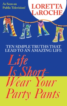Life Is Short - Wear Your Party Pants : Ten Simple Truths that Lead to an Amazing Life, Paperback Book
