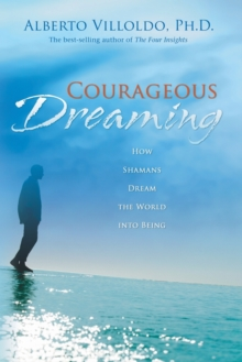 Courageous Dreaming : How Shamans Dream The World Into Being, Paperback / softback Book