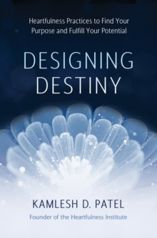 Designing Destiny : Heartfulness Practices to Find Your Purpose and Fulfill Your Potential, Hardback Book