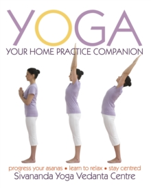 Yoga Your Home Practice Companion : A Complete Practice and Lifestyle Guide: Yoga Programmes, Meditation Exercises, and Nourishing Recipes, Hardback Book
