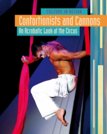 Contortionists and Cannons : An Acrobatic Look at the Circus, Hardback Book