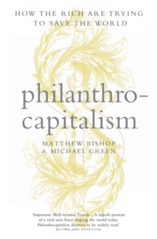 Philanthrocapitalism : How the Rich Can Save the World and Why We Should Let Them, Hardback Book