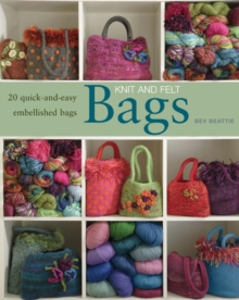 Knit and Felt : 20 Quick-and-Easy Embellished Bags, Paperback Book