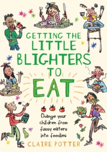 Getting the Little Blighters to Eat : Change Your Children from Fussy Eaters into Foodies, Paperback Book