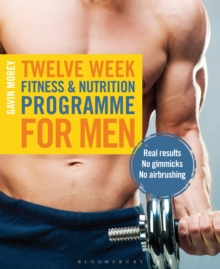 Twelve Week Fitness and Nutrition Programme for Men : Real Results - No Gimmicks - No Airbrushing, Paperback Book