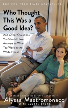Who Thought This Was a Good Idea? : And Other Questions You Should Have Answers to When You Work in the White House