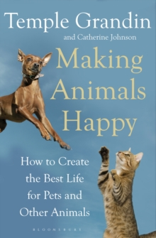 Making Animals Happy : How to Create the Best Life for Pets and Other Animals, Paperback Book