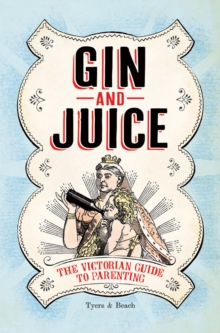 Gin & Juice : The Victorian Guide to Parenting, Hardback Book