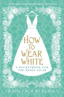 How to Wear White : A Pocketbook for the Bride-to-be, Paperback Book