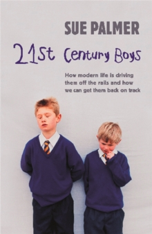 21st Century Boys : How Modern life is driving them off the rails and how we can get them back on track, Paperback Book