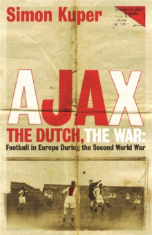 Ajax, The Dutch, The War : Football in Europe During the Second World War, Paperback / softback Book