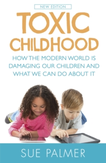 Toxic Childhood : How the Modern World is Damaging Our Children and What We Can Do About it, Paperback Book