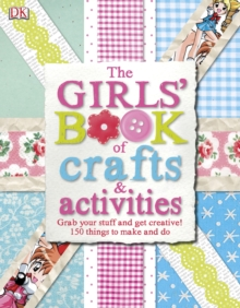 The Girls' Book of Crafts & Activities : Grab Your Stuff and Get Creative! 150 Things to Make and Do, Hardback Book