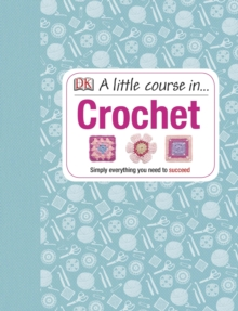 A Little Course in Crochet : Simply everything you need to succeed, Hardback Book