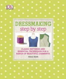 Dressmaking Step by Step : Classic Patterns and Essential Techniques for a Range of Beautiful Garments, Hardback Book