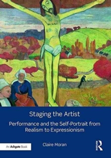 Staging the Artist : Performance and the Self-Portrait from Realism to Expressionism, Hardback Book