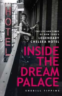Inside the Dream Palace : The Life and Times of New York's Legendary Chelsea Hotel, Paperback Book