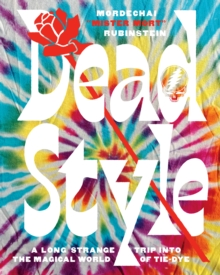 Dead Style : A Long Strange Trip into the Magical World of Tie-Dye, Hardback Book