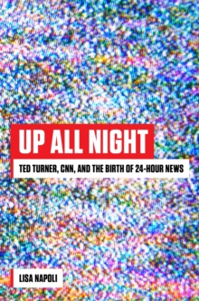 Up All Night : Ted Turner, CNN, and the Birth of 24-Hour News, Hardback Book