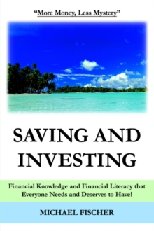 Saving and Investing : Financial Knowledge and Financial Literacy That Everyone Needs and Deserves to Have!, Paperback Book