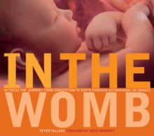 In the Womb : Witness the Journey from Conception to Birth Through Incredible 3D Imaging, Hardback Book
