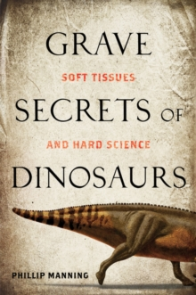 Grave Secrets of Dinosaurs : Soft Tissues and Hard Science