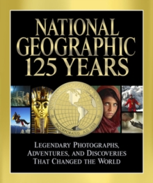 National Geographic 125 Years : Legendary Photographs, Adventures and Discoveries That Changed the World, Hardback Book