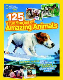 125 True Stories of Amazing Animals : Inspiring Tales of Animal Friendship & Four-Legged Heroes, Plus Crazy Animal Antics, Paperback Book