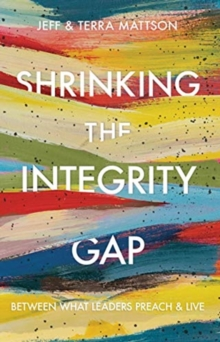 Shrinking the Integrity Gap : Between What Leaders Preach and Live, Hardback Book