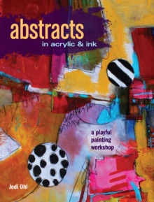 Abstracts in Acrylic and Ink : A Playful Painting Workshop, Paperback / softback Book
