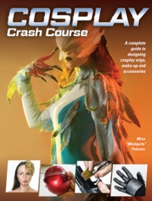 Cosplay Crash Course : A Complete Guide to Designing Cosplay Wigs, Makeup and Accessories, Paperback / softback Book