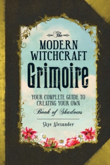 The Modern Witchcraft Grimoire : Your Complete Guide to Creating Your Own Book of Shadows, Hardback Book