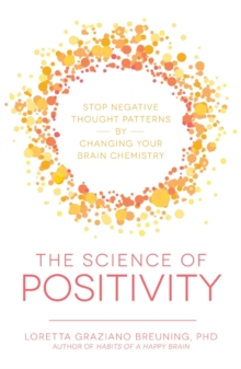 The Science of Positivity : Stop Negative Thought Patterns by Changing Your Brain Chemistry, Paperback / softback Book