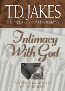 Intimacy with God (Six Pillars From Ephesians Book #3) : The Spiritual Worship of the Believer
