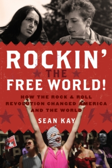 Rockin' the Free World! : How the Rock & Roll Revolution Changed America and the World, Hardback Book