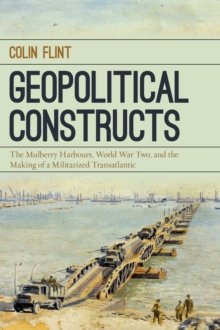 Geopolitical Constructs : The Mulberry Harbours, World War Two, and the Making of a Militarized Transatlantic, Hardback Book