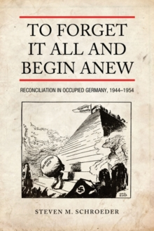 To Forget It All and Begin Anew : Reconciliation in Occupied Germany, 1944-1954, Paperback / softback Book