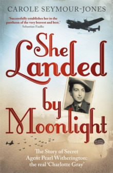 She Landed by Moonlight : The Story of Secret Agent Pearl Witherington: The Real Charlotte Gray, Paperback Book