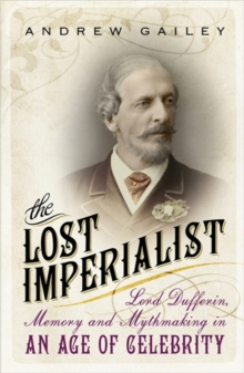 The Lost Imperialist : Lord Dufferin, Memory and Mythmaking in an Age of Celebrity, Paperback Book