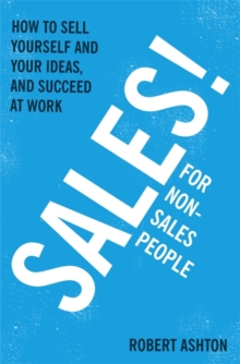 Sales for Non-Salespeople : How to Sell Yourself and Your Ideas, and Succeed at Work, Paperback Book