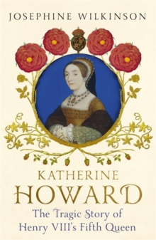 Katherine Howard : The Tragic Story of Henry VIII's Fifth Queen, Hardback Book