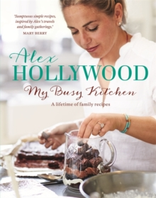 Alex Hollywood: My Busy Kitchen - A Lifetime of Family Recipes, Hardback Book