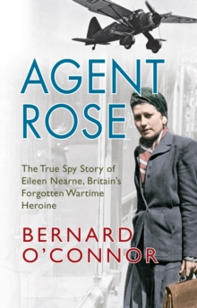 Agent Rose : The True Spy Story of Eileen Nearne, Britain's Forgotten Wartime Heroine, Paperback Book